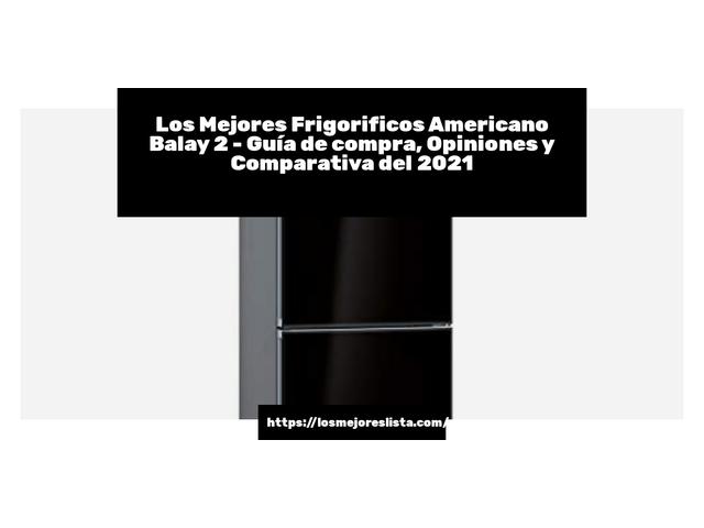Los Mejores Frigorificos Americano Balay 2 – Guía de compra, Opiniones y Comparativa del 2021 (España)