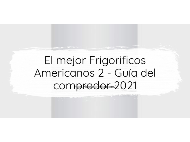 Los Mejores Frigorificos Americanos 2 – Guía de compra, Opiniones y Comparativa del 2021 (España)