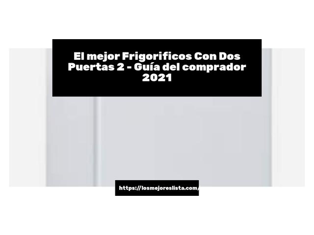 Los Mejores Frigorificos Con Dos Puertas 2 – Guía de compra, Opiniones y Comparativa del 2021 (España)