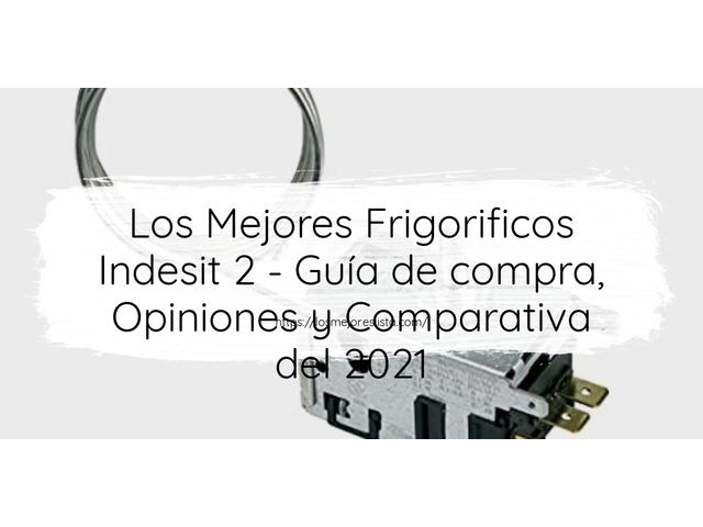 Los Mejores Frigorificos Indesit 2 – Guía de compra, Opiniones y Comparativa del 2021 (España)