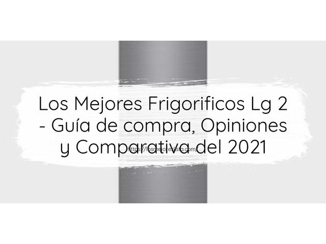 Los Mejores Frigorificos Lg 2 – Guía de compra, Opiniones y Comparativa del 2021 (España)