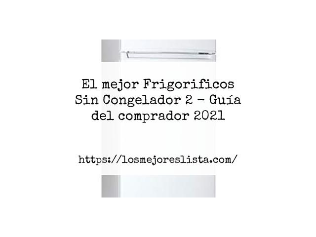 Los Mejores Frigorificos Sin Congelador 2 – Guía de compra, Opiniones y Comparativa del 2021 (España)