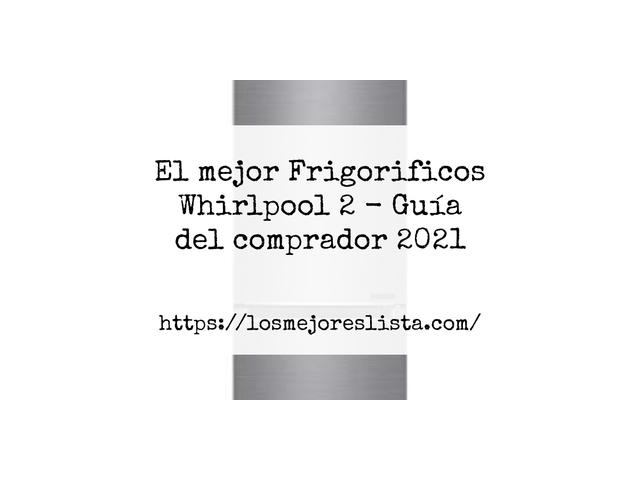 Los Mejores Frigorificos Whirlpool 2 – Guía de compra, Opiniones y Comparativa del 2021 (España)