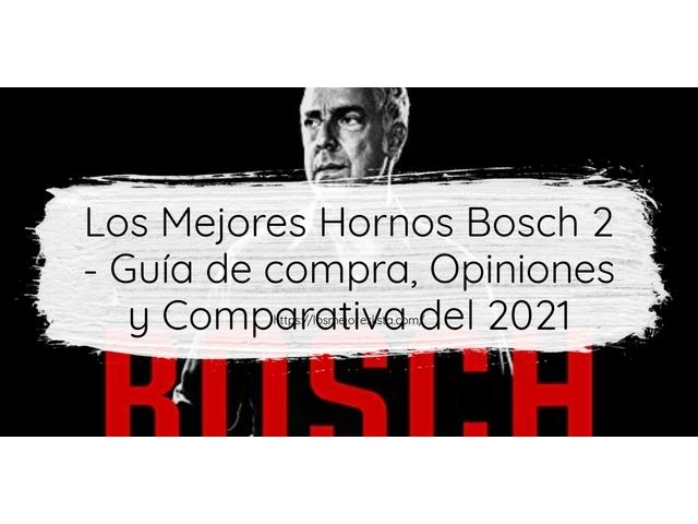 Los Mejores Hornos Bosch 2 – Guía de compra, Opiniones y Comparativa del 2021 (España)