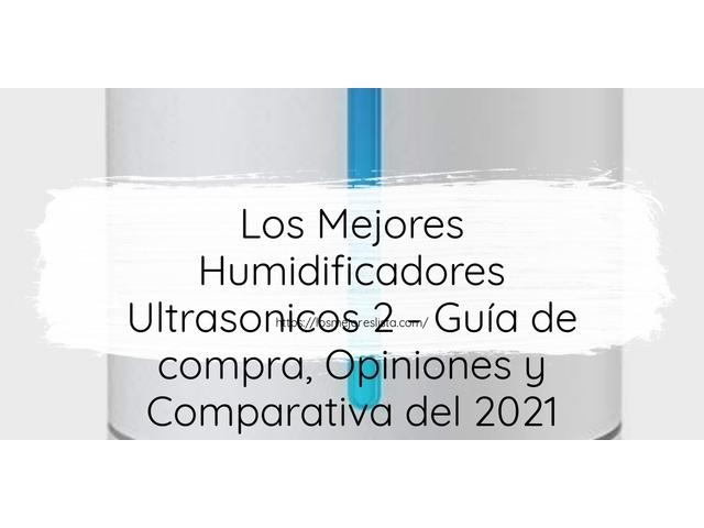 Los Mejores Humidificadores Ultrasonicos 2 – Guía de compra, Opiniones y Comparativa del 2021 (España)