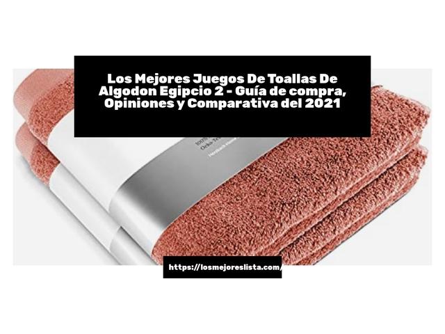Los Mejores Juegos De Toallas De Algodon Egipcio 2 – Guía de compra, Opiniones y Comparativa del 2021 (España)