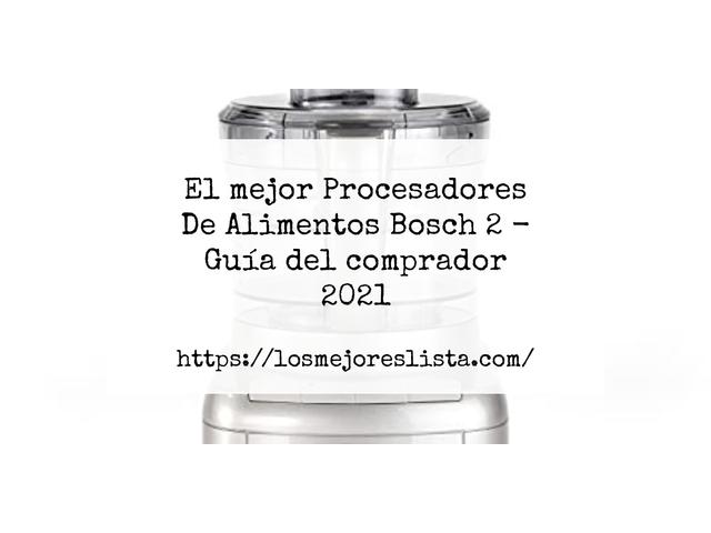 Los Mejores Procesadores De Alimentos Bosch 2 – Guía de compra, Opiniones y Comparativa del 2021 (España)