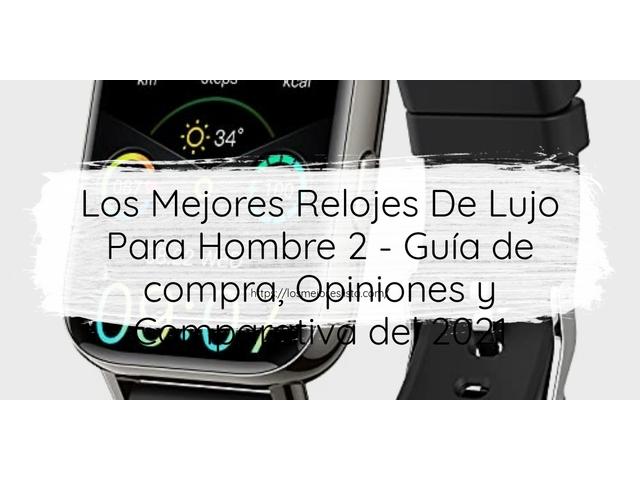 Los Mejores Relojes De Lujo Para Hombre 2 – Guía de compra, Opiniones y Comparativa del 2021 (España)
