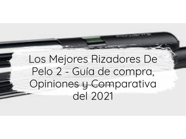 Los Mejores Rizadores De Pelo 2 – Guía de compra, Opiniones y Comparativa del 2021 (España)